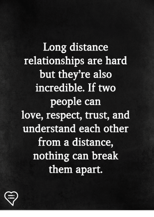 Love, Memes, and Relationships: Long distance  relationships are hard  but they're also  incredible. If two  people can  love, respect, trust, and  understand each other  from a distance,  nothing can break  them apart.