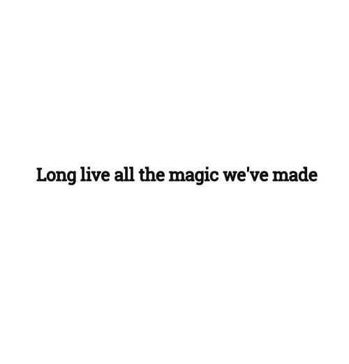 Live, Magic, and Long Live: Long live all the magic we've made