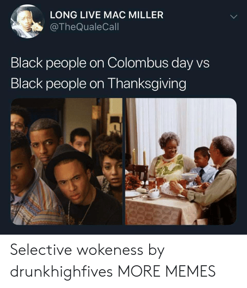 Dank, Mac Miller, and Memes: LONG LIVE MAC MILLER  @TheQualeCall  Black people on Colombus day vs  Black people on Thanksgiving Selective wokeness by drunkhighfives MORE MEMES