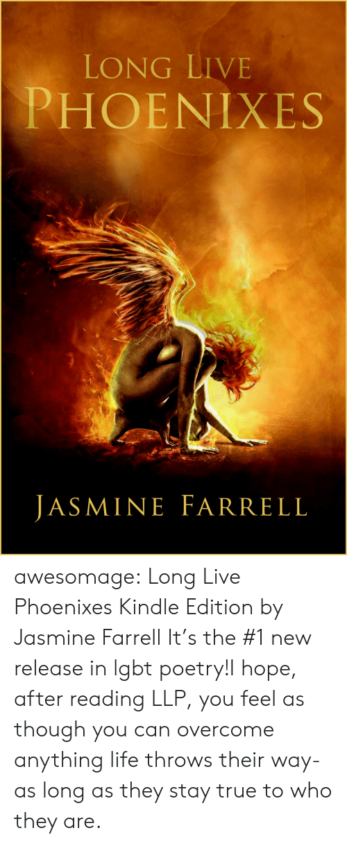 Amazon, Lgbt, and Life: LONG LIVE  PHOENIXES  JASMINE FARRELL awesomage:   Long Live Phoenixes Kindle Edition by Jasmine Farrell     It's the #1 new release in lgbt poetry!I hope, after reading LLP, you feel as though you can overcome anything life throws their way- as long as they stay true to who they are.