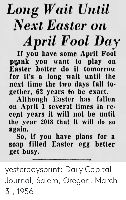 Get Busy: Long Wait Until  Next Easter on  April Fool Day  If you have some April Fool  prank you want to play on  Easter better do it tomorrow  for it's a long wa un the  next time the two days fall to-  gether, 62 years to be exact.  Although Easter has fallen  on April 1 several times in re-  cent years it will not be until  the year 2018 that it will do so  again.  So, if you have plans for a  soap filled Easter egg better  get busy. yesterdaysprint: Daily Capital Journal, Salem, Oregon, March 31, 1956