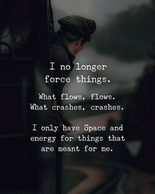 Crashes: longer  force things.  I no  What flows, flows.  What crashes, crashes.  I only have Space and  energy for things that  are meant for me.