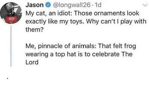 celebrate: @longwall26 1d  My cat, an idiot: Those ornaments look  exactly like my toys. Why can't I play with  Jason O  them?  Me, pinnacle of animals: That felt frog  wearing a top hat is to celebrate The  Lord .
