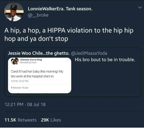 Curving, Ghetto, and Work: LonnieWalkerEra, Tank season.  @_broke  A hip, a hop, a HIPPA violation to the hip hip  hop and ya don't stop  Jessie Woo Chile...the ghetto. @JediMassaYoda  Ultimate Curve King  @imdafuknman  His bro bout to be in trouble  Cardi B had her baby this morning! My  bro work at the hospital she's in  77/18, 12:52 PM  1 Retweet 1 Like  12:21 PM 08 Jul 18  11.5K Retweets 29K Likes