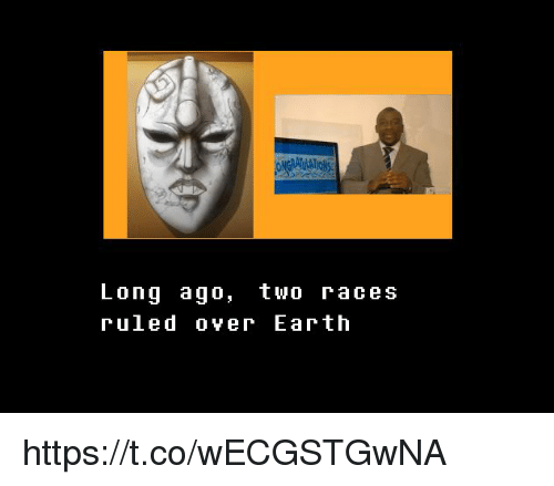 Earth,  Ago, and  Two: Lonq ago, two races  ruled over Earth https://t.co/wECGSTGwNA