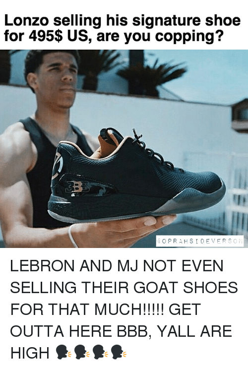 get outta here: Lonzo selling his signature shoe  for 495$ US, are you copping?  O PRA HSI DE VER  S O LEBRON AND MJ NOT EVEN SELLING THEIR GOAT SHOES FOR THAT MUCH!!!!! GET OUTTA HERE BBB, YALL ARE HIGH 🗣🗣🗣🗣
