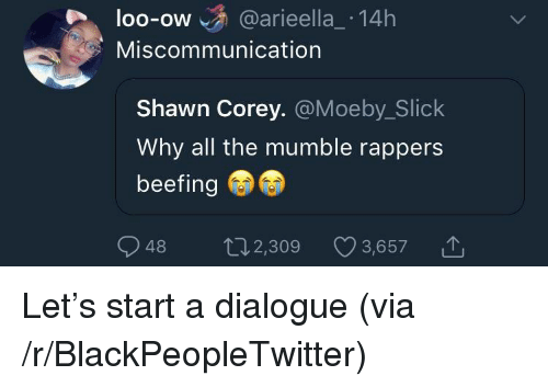 Blackpeopletwitter, Slick, and Rappers: loo-ow @arieella_ 14h  OO-OW  Miscommunication  Shawn Corey. @Moeby_Slick  Why all the mumble rappers  beefing  48 2,309 3,6571 <p>Let&rsquo;s start a dialogue (via /r/BlackPeopleTwitter)</p>