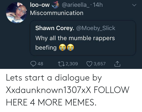 Dank, Memes, and Slick: loo-ow @arieella_ 14h  OO-OW  Miscommunication  Shawn Corey. @Moeby_Slick  Why all the mumble rappers  beefing  48 2,309  t02,309 3,657 Lets start a dialogue by Xxdaunknown1307xX FOLLOW HERE 4 MORE MEMES.