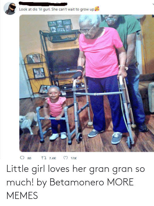 Cant Wait: Look at dis 'lil gurl. She can't wait to grow up  O 53K  17 7.4K  O 80 Little girl loves her gran gran so much! by Betamonero MORE MEMES