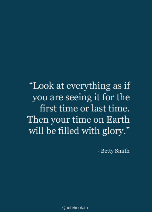 """Earth, Time, and Glory: """"Look at everything  you are seeing it for the  first time or last time.  as if  Then your time on Earth  will be filled with glory.""""  - Betty Smith  Quotebook.in"""