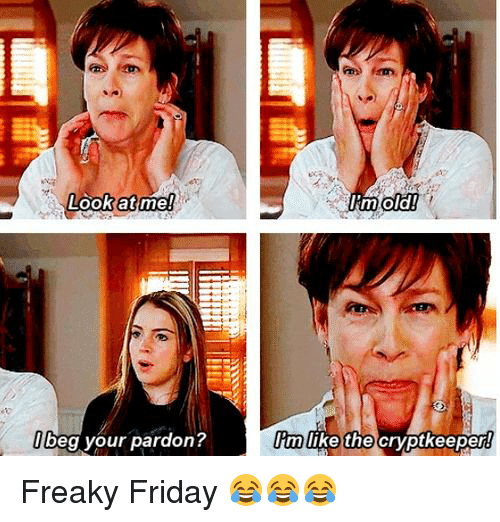 freaky friday: Look at me!  beg your pardon?  I'm old!  Im like the  cryptkeeper Freaky Friday 😂😂😂