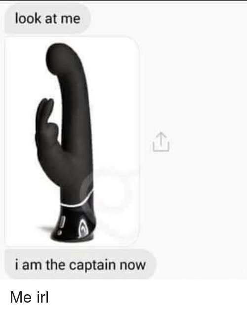 Irl, Me IRL, and Now: look at me  i am the captain now Me irl