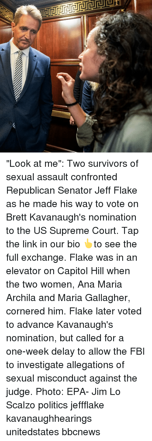 "epa: ""Look at me"": Two survivors of sexual assault confronted Republican Senator Jeff Flake as he made his way to vote on Brett Kavanaugh's nomination to the US Supreme Court. Tap the link in our bio 👆to see the full exchange. Flake was in an elevator on Capitol Hill when the two women, Ana Maria Archila and Maria Gallagher, cornered him. Flake later voted to advance Kavanaugh's nomination, but called for a one-week delay to allow the FBI to investigate allegations of sexual misconduct against the judge. Photo: EPA- Jim Lo Scalzo politics jeffflake kavanaughhearings unitedstates bbcnews"