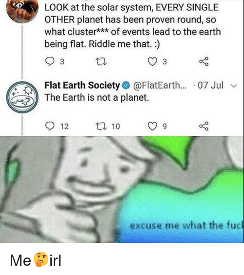 the solar system: LOOK at the solar system, EVERY SINGLE  OTHER planet has been proven round, so  what cluster*** of events lead to the earth  being flat. Riddle me that.)  Flat Earth Society@FlatEarth... 07 Jul v  The Earth is not a planet.  12 t 10 9  excuse me what the fuc Me🤔irl