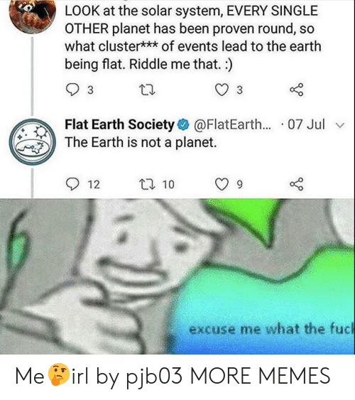 Dank, Memes, and Target: LOOK at the solar system, EVERY SINGLE  OTHER planet has been proven round, so  what cluster*** of events lead to the earth  being flat. Riddle me that.)  Flat Earth Society@FlatEarth... 07 Jul v  The Earth is not a planet.  12 t 10 9  excuse me what the fuc Me🤔irl by pjb03 MORE MEMES