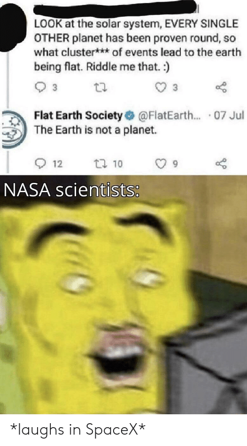 Nasa, Earth, and Solar System: LOOK at the solar system, EVERY SINGLE  OTHER planet has been proven round, so  what cluster**of events lead to the earth  being flat. Riddle me that. :)  3  Flat Earth Society  The Earth is not a planet.  @FlatEarth... 07 Jul  t 10  12  NASA scientists: *laughs in SpaceX*