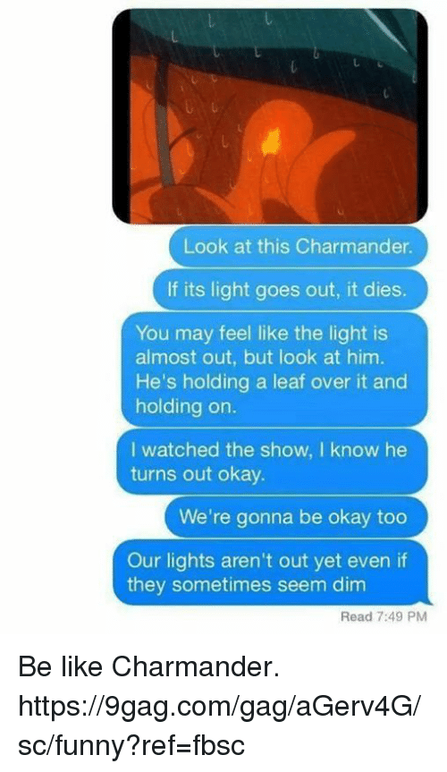 9gag, Be Like, and Charmander: Look at this Charmander.  If its light goes out, it dies.  You may feel like the light is  almost out, but look at him.  He's holding a leaf over it and  holding on.  I watched the show, I know he  turns out okay.  We're gonna be okay too  Our lights aren't out yet even if  they sometimes seem dim  Read 7:49 PM Be like Charmander.  https://9gag.com/gag/aGerv4G/sc/funny?ref=fbsc