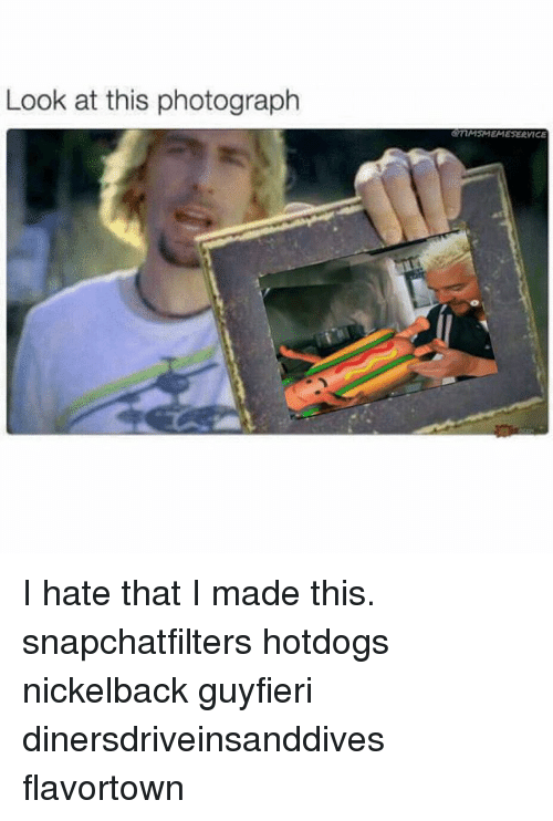 Nickelback: Look at this photograph  mMSMEMESERVICE I hate that I made this. snapchatfilters hotdogs nickelback guyfieri dinersdriveinsanddives flavortown