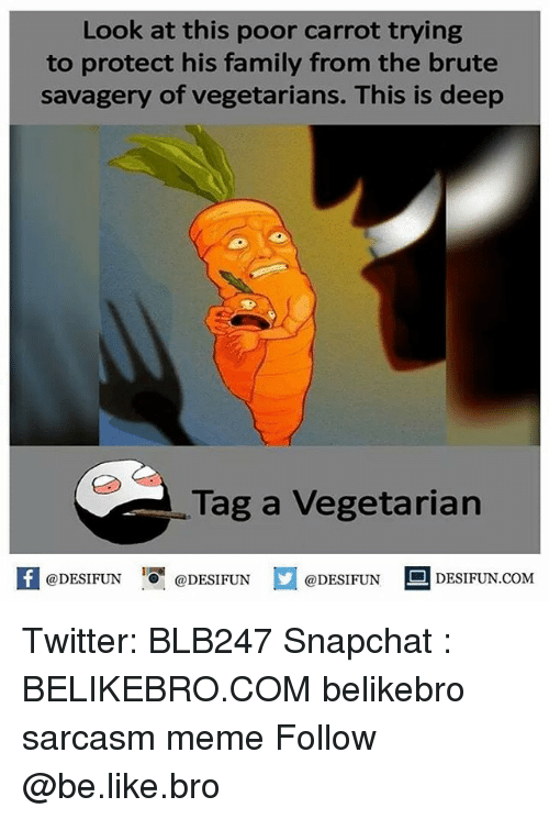 Be Like, Family, and Meme: Look at this poor carrot trying  to protect his family from the brute  savagery of vegetarians. This is deep  Tag a Vegetarian  困@DESIFUN  @DESIFUN  @DESIFUN DESIFUN.COM Twitter: BLB247 Snapchat : BELIKEBRO.COM belikebro sarcasm meme Follow @be.like.bro