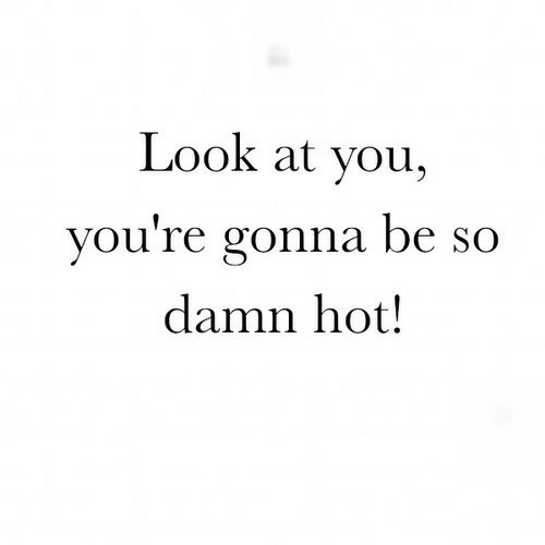 Hot, You, and Look: Look at you,  you re gonna be SO  damn hot!