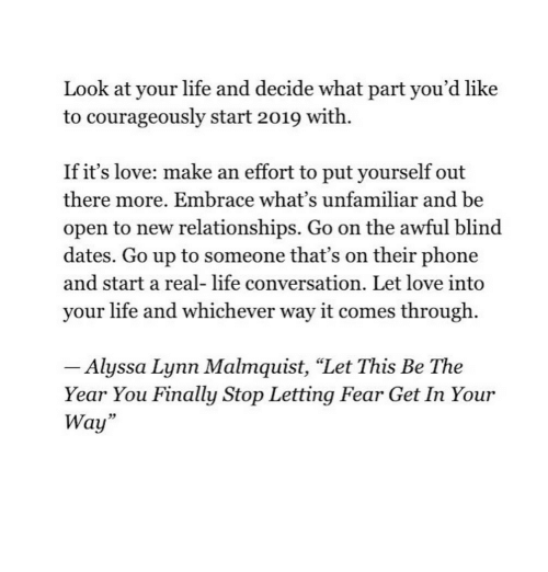 """Life, Love, and Phone: Look at your life and decide what part you'd like  to courageously start 2019 with.  If it's love: make an effort to put yourself out  there more. Embrace what's unfamiliar and be  open to new relationships. Go on the awful blind  dates. Go up to someone that's on their phone  and start a real- life conversation. Let love into  your life and whichever way it comes through.  Alyssa Lynn Malmquist, """"Let This Be The  Year You Finally Stop Letting Fear Get In Your  Way""""  23"""