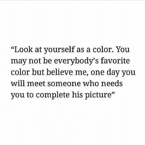 """Believe Me: """"Look at yourself as a color. You  may not be everybody's favorite  color but believe me, one day you  will meet someone who needs  you to complete his picture""""  35"""