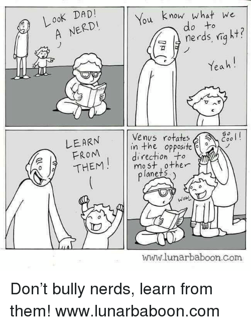 Dad, Yeah, and Http: LooK DAD  You know what we  A NERDI  do to  nerds, niq ht?  ฆั  Yeah!  Venus rotates  LEARN  FROM  THEM  So  esol  in the opposite  direction +o  mo st 0ther  lanets  WOn  www.lunarbaboon.Com Don't bully nerds, learn from them!  www.lunarbaboon.com