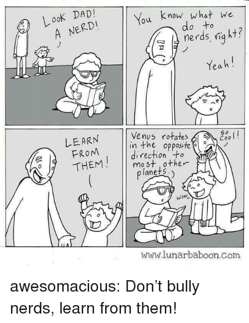 Dad, Tumblr, and Yeah: LooK DAD  You know what we  A NERDI  do to  nerds, niq ht?  ฆั  Yeah!  Venus rotates  LEARN  FROM  THEM  So  esol  in the opposite  direction +o  mo st 0ther  lanets  WOn  www.lunarbaboon.Com awesomacious:  Don't bully nerds, learn from them!