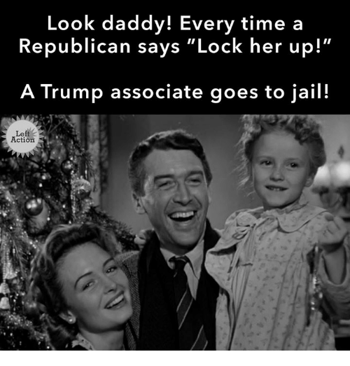 """a republican: Look daddy! Every time a  Republican says """"Lock her up!  A Trump associate goes to jail!  Le  Action"""