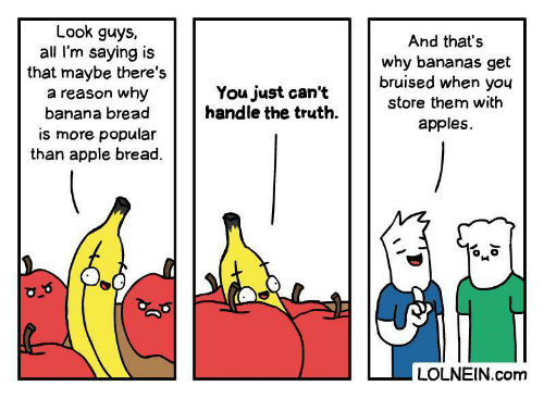Banana: Look guys,  all I'm saying is  that maybe there's  a reason why  banana bread  And that's  why bananas get  bruised when you  You just can't  handle the truth  store them with  apples  is more popular  than apple bread.  LOLNEIN.com  Jo