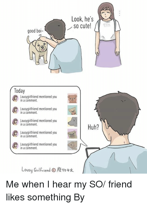 Cute, Dank, and Huh: Look, he's  so cute!  good boi-  Today  Lousygirlfriend mentioned you  in a comment.  Lousygirlfriend mentioned you  in a comment.  Lousygirlfriend mentioned you  in a comment.  Huh?  Lousygirlfriend mentioned you  in a comment.  Lousygirlfriend mentioned you  in a comment.  Lousy Girlfriend@廢物妓 Me when I hear my SO/ friend likes something  By 廢物女友