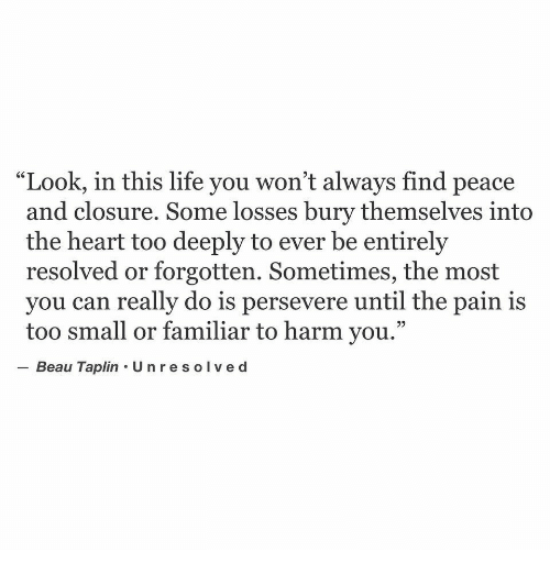 "Losses: ""Look, in this life you won't always find peace  and closure. Some losses bury themselves into  the heart too deeply to ever be entirely  resolved or forgotten. Sometimes, the most  you can really do is persevere until the pain is  too small or familiar to harm you.""  -Beau Taplin·Unresolved"