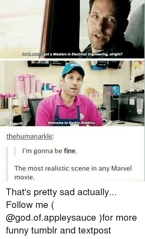 Funny, God, and Memes: Look,man U got a Masters in Electrical Engineering, alright?  Welcome to Baskin-Robbins  thehumanarkle:  I'm gonna be fine.  The most realistic scene in any Marvel  movie. That's pretty sad actually... Follow me ( @god.of.appleysauce )for more funny tumblr and textpost