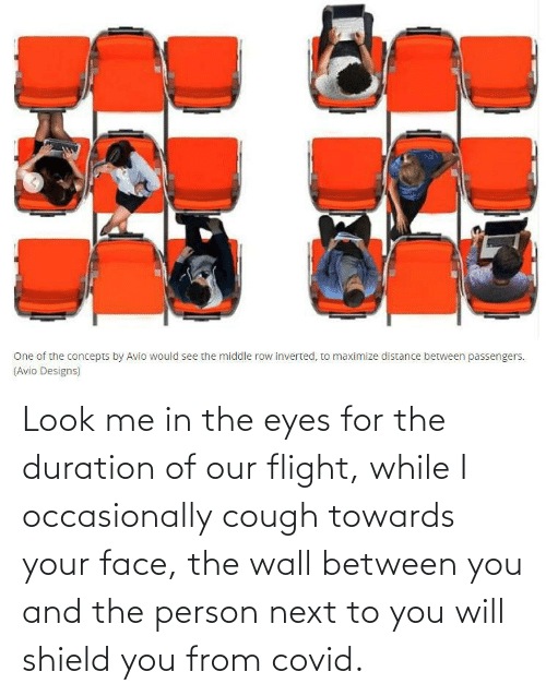 Next To: Look me in the eyes for the duration of our flight, while I occasionally cough towards your face, the wall between you and the person next to you will shield you from covid.