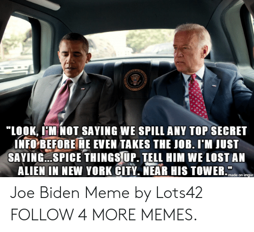 "York City: ""LOOK, MNOT SAYING WE SPILL ANY TOP SECRET  INFO BEFORE HE EVEN TAKES THE JOB. I'M JUST  SAYING.SPICE THINGSUP. TELL HIM WE LOST AN  ALIEN IN NEW YORK CITY. NEAR HIS TOWER.  made on imgur Joe Biden Meme by Lots42 FOLLOW 4 MORE MEMES."