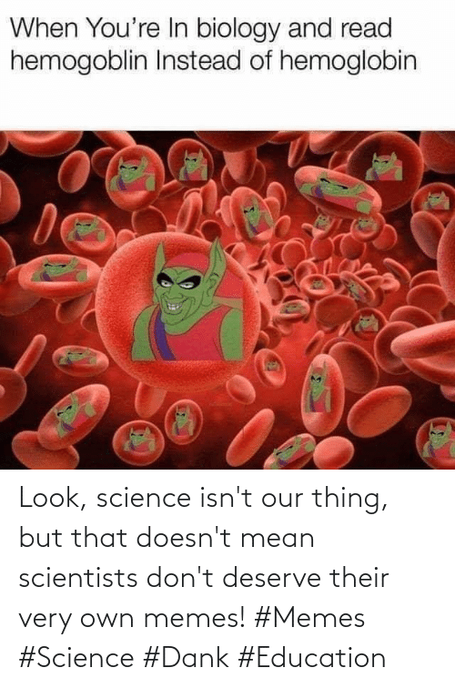 Isnt: Look, science isn't our thing, but that doesn't mean scientists don't deserve their very own memes! #Memes #Science #Dank #Education