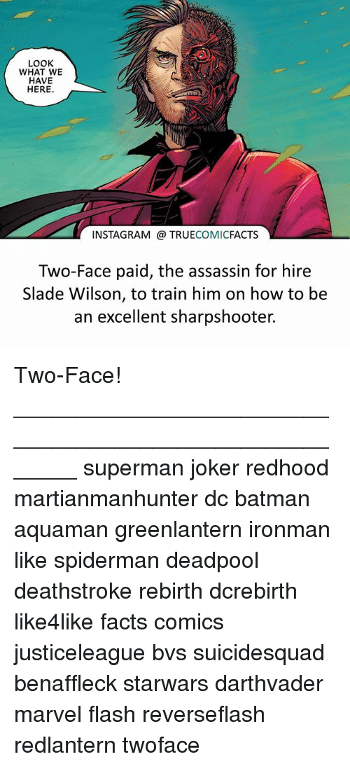 Batman, Facts, and Instagram: LOOK  WHAT WE  HAVE  HERE  INSTAGRAM TRUECOMICFACTS  Two-Face paid, the assassin for hire  Slade Wilson, to train him on how to be  an excellent sharpshooter. Two-Face! ⠀_______________________________________________________ superman joker redhood martianmanhunter dc batman aquaman greenlantern ironman like spiderman deadpool deathstroke rebirth dcrebirth like4like facts comics justiceleague bvs suicidesquad benaffleck starwars darthvader marvel flash reverseflash redlantern twoface
