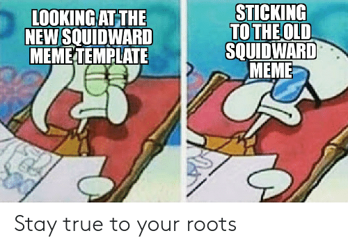 Meme, Squidward, and True: LOOKING AT THE  NEW SQUIDWARD  MEME TEMRLATE  STICKING  TO THE OLD  SOUIDWARD  MEME Stay true to your roots