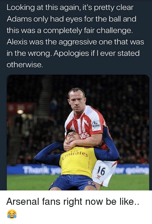Arsenal, Be Like, and Memes: Looking at this again, it's pretty clear  Adams only had eyes for the ball and  this was a completely fair challenge.  Alexis was the aggressive one that was  in the wrong. Apologies if I ever stated  otherwise.  mirate Arsenal fans right now be like.. 😂