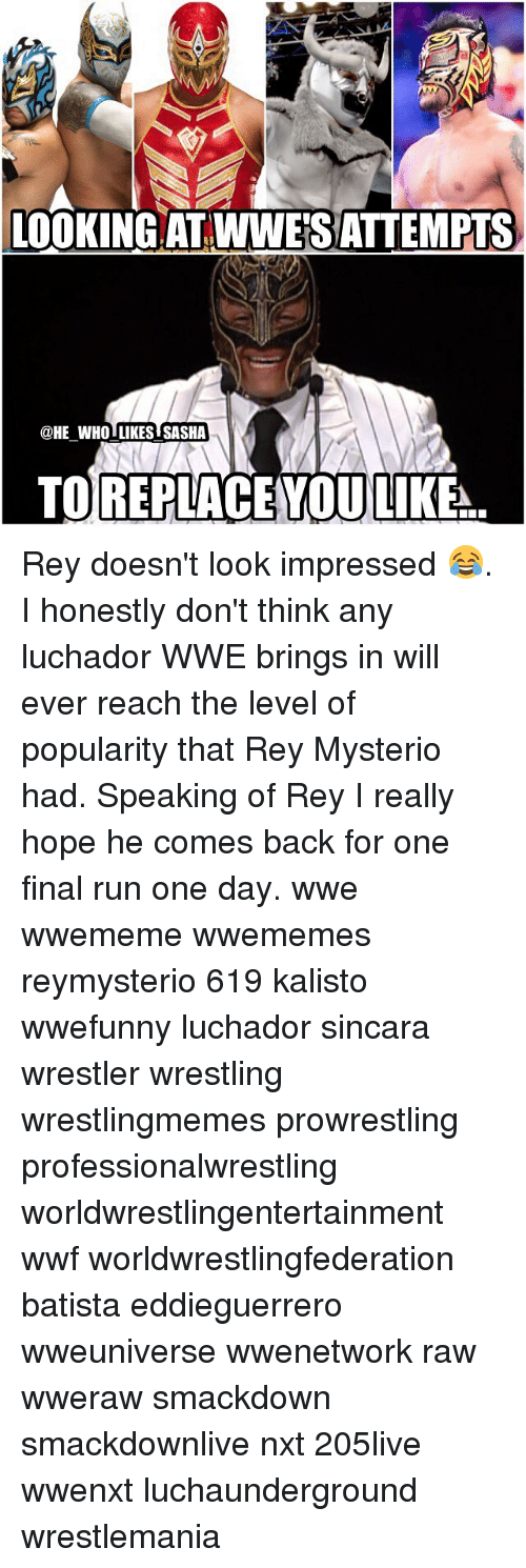 Memes, Rey, and Rey Mysterio: LOOKING AT WWESATTEMPTS  @HE WHO LIKES SASHA  TO REPLACE YOU LIKE Rey doesn't look impressed 😂. I honestly don't think any luchador WWE brings in will ever reach the level of popularity that Rey Mysterio had. Speaking of Rey I really hope he comes back for one final run one day. wwe wwememe wwememes reymysterio 619 kalisto wwefunny luchador sincara wrestler wrestling wrestlingmemes prowrestling professionalwrestling worldwrestlingentertainment wwf worldwrestlingfederation batista eddieguerrero wweuniverse wwenetwork raw wweraw smackdown smackdownlive nxt 205live wwenxt luchaunderground wrestlemania