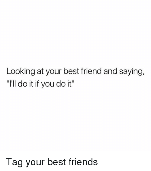 """Best Friend, Dank, and Friends: Looking at your best friend and saying,  """"I'll do it if you do it Tag your best friends"""