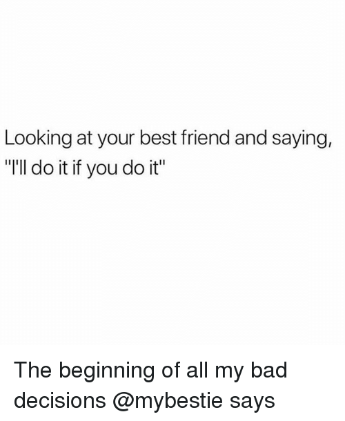 """Bad, Best Friend, and Best: Looking at your best friend and saying,  """"'ll do it if you do it"""" The beginning of all my bad decisions @mybestie says"""