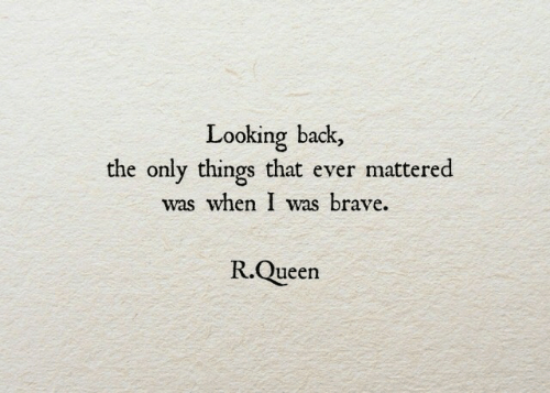 Queen, Brave, and Back: Looking back,  the only things that ever mattered  was when I was brave.  R.Queen