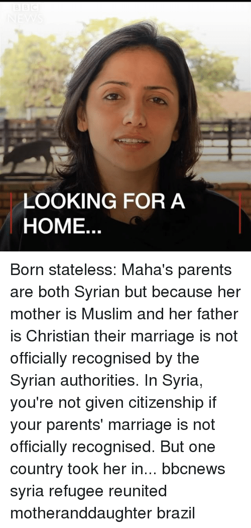 Marriage, Memes, and Muslim: LOOKING FOR A  HOME. Born stateless: Maha's parents are both Syrian but because her mother is Muslim and her father is Christian their marriage is not officially recognised by the Syrian authorities. In Syria, you're not given citizenship if your parents' marriage is not officially recognised. But one country took her in... bbcnews syria refugee reunited motheranddaughter brazil