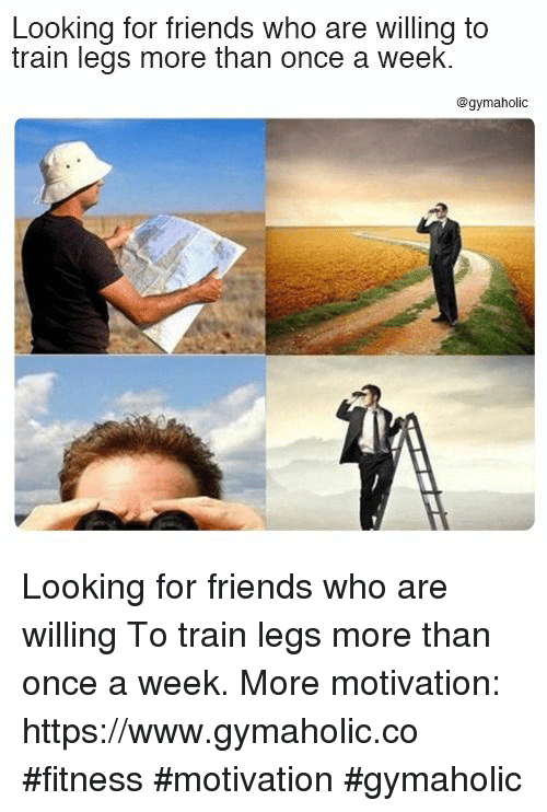Friends, Train, and Fitness: Looking for friends who are willing to  train legs more than once a week.  @gymaholic Looking for friends who are willing  To train legs more than once a week.  More motivation: https://www.gymaholic.co  #fitness #motivation #gymaholic