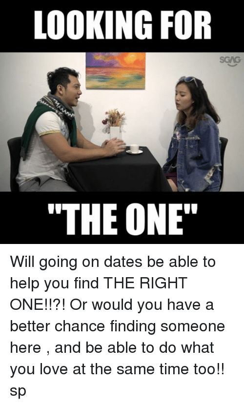 "Love, Memes, and Help: LOOKING FOR  ""THE ONE"" Will going on dates be able to help you find THE RIGHT ONE!!?! Or would you have a better chance finding someone here <link in bio>, and be able to do what you love at the same time too!! sp"