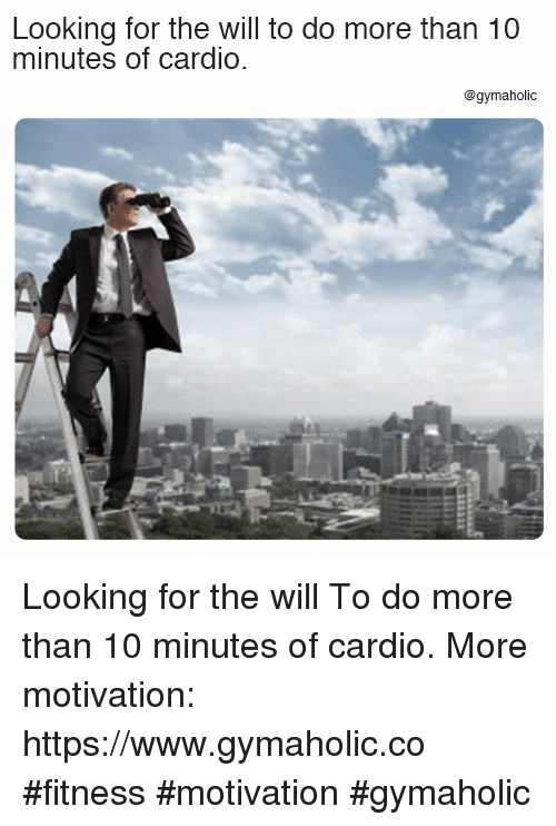 Fitness, Looking, and Motivation: Looking for the will to do more than 10  minutes of cardio.  @gymaholic Looking for the will  To do more than 10 minutes of cardio.  More motivation: https://www.gymaholic.co  #fitness #motivation #gymaholic