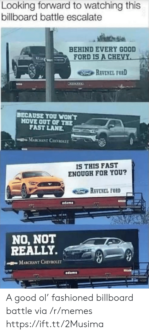 Adams: Looking forward to watching this  billboard battle escalate  BEHIND EVERY GOOD  FORD IS A CHEVY  Fond REVENEL FORD  BECAUSE YOU WON'T  MOVE OUT OF THE  FAST LANE  MABCHANT CHDLLT  IS THIS FAST  ENOUGH FOR YOU?  Ford RAVENEL FORD  dams  NO, NOT  REALLY.  MARCHANT CHEVROLET  adams A good ol' fashioned billboard battle via /r/memes https://ift.tt/2Musima
