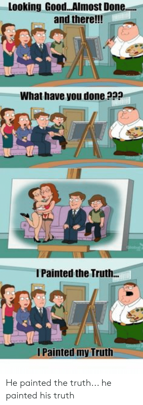 Good, Truth, and Looking: Looking Good...Almost Done...  and there!!!T)  What have you done ??  IPainted the Truth..  I Painted my Truth He painted the truth... he painted his truth
