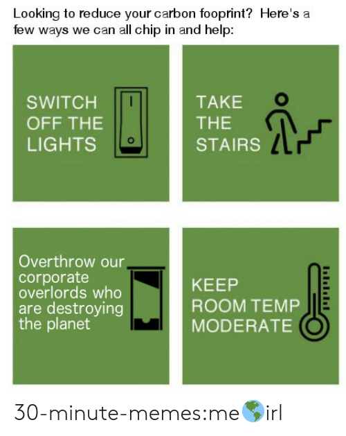 Memes, Target, and Tumblr: Looking to reduce your carbon fooprint? Here's a  few ways we can all chip in and help  TAKE  SWITCH  THE  OFF THE  LIGHTS  STAIRS  Overthrow our,  corporate  overlords who  are destroying  the planet  KEEP  ROOM TEMP  MODERATE 30-minute-memes:me🌎irl
